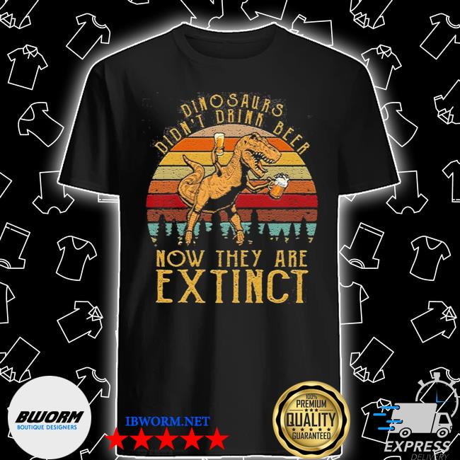 Dinosaurs didn't drink beer now they are extinct shirt