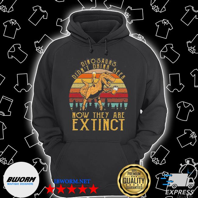 Dinosaurs didn't drink beer now they are extinct Unisex Hoodie