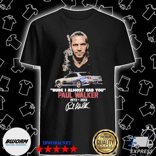 Dude I almoSt had you Paul walker 19732013 shirt