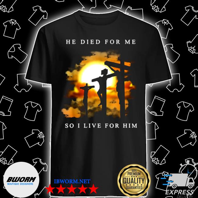 Jesus he died for me so I live for him shirt