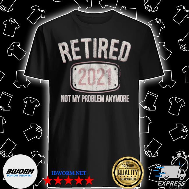 Retired 2021 not my problem anymore retro shirt