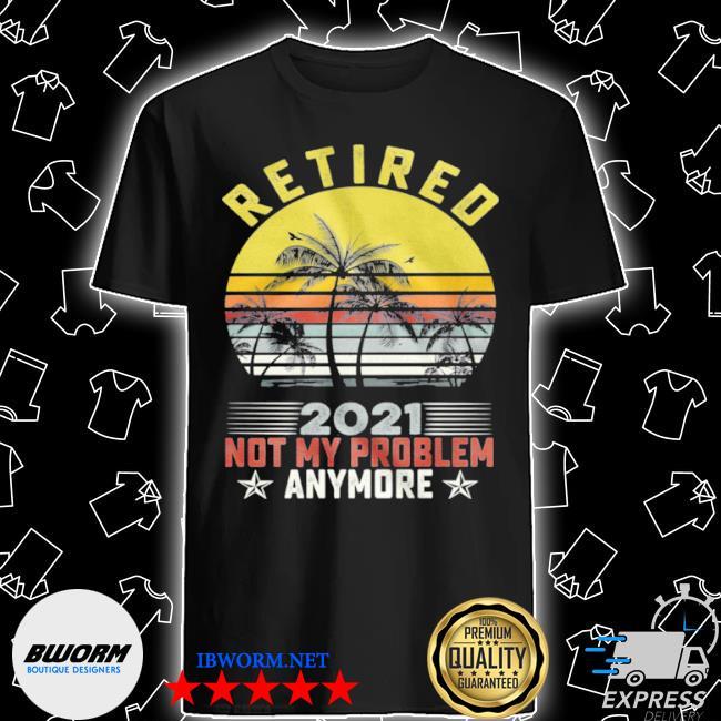 Retired 2021 not my problem anymore vintage retro shirt