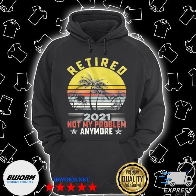 Retired 2021 not my problem anymore vintage retro Unisex Hoodie