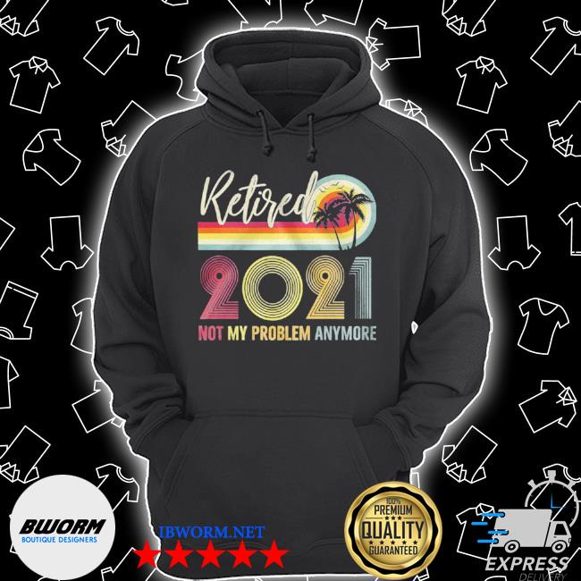 Retired 2021 not my problem anymore vintage Unisex Hoodie