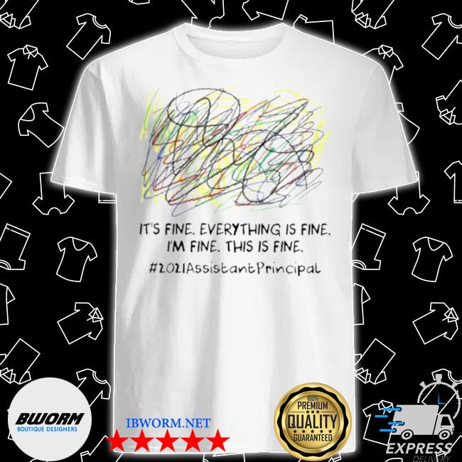 Scribble its fine everything is fine I'm fine this is fine 2021 assistant principal shirt