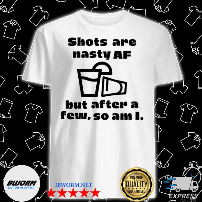 Shots are nasty af but after a few so am I shirt