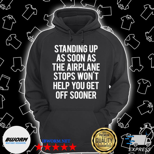 Standing up as soon the airplane stops wont help you get off sooner Unisex Hoodie