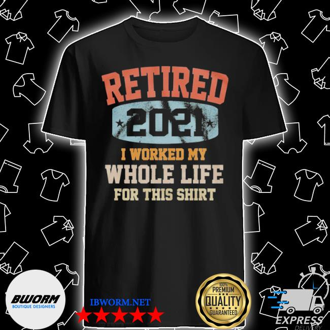 Vintage retired 2021 I worked my whole life for this shirt