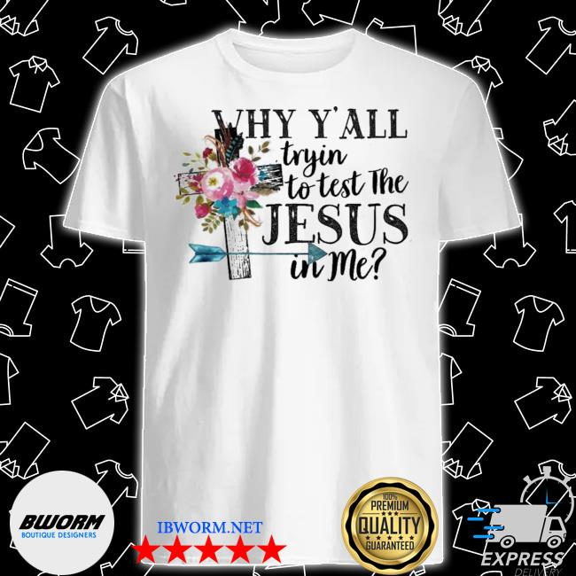 Why y'all tryin to teSt the Jesus in me graphics shirt