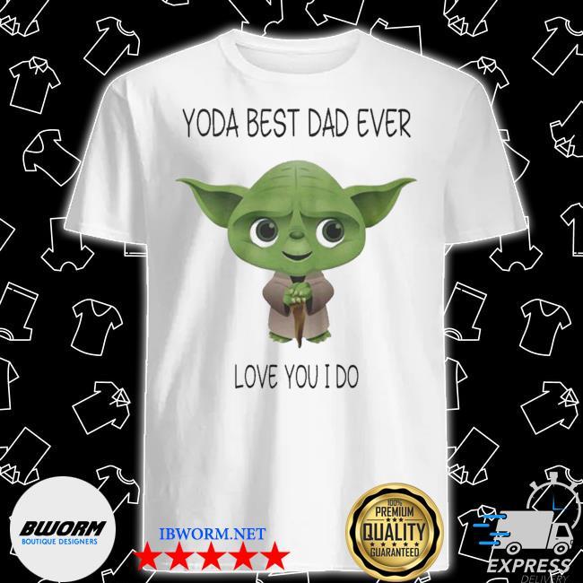 Yoda best dad ever love you i do shirt