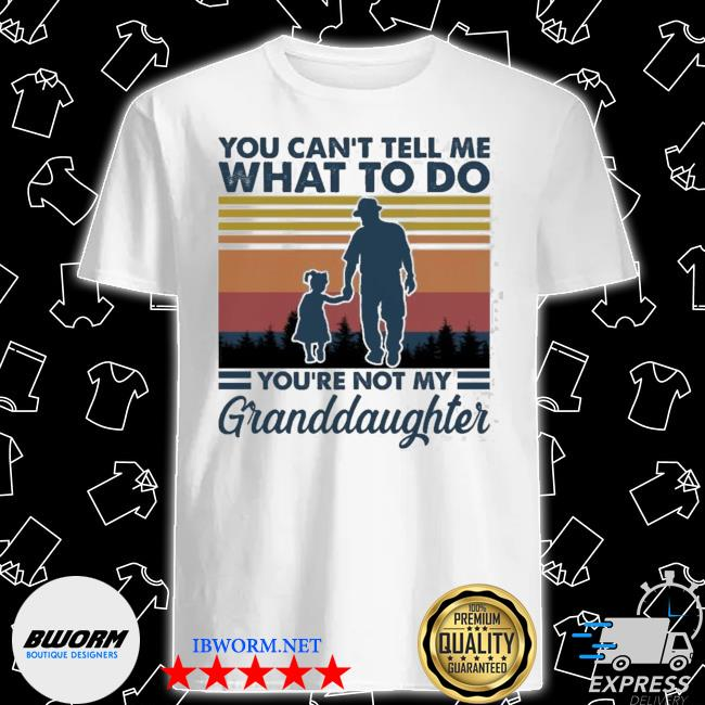 You can't tell me what to do youre not my granddaughter vintage shirt
