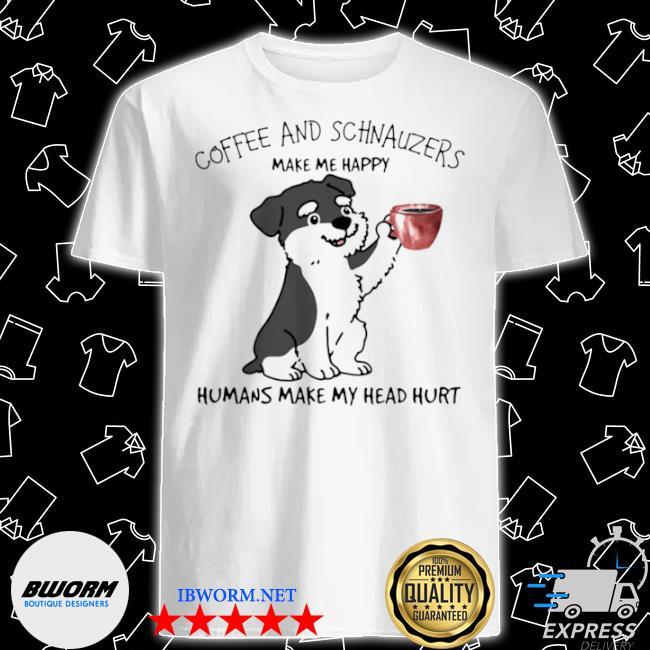 Coffee and schnauzers make me happy humans make my head hurt dog shirt