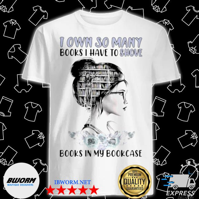 I own so many books I have to shove books in my bookcase shirt