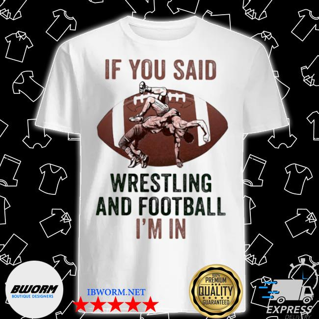 If you said wrestling and football I'm in shirt