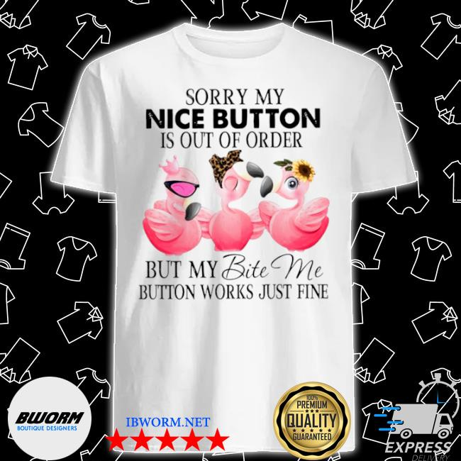 Sorry my nice button is out of order but my bite me button works just fine 2021 shirt