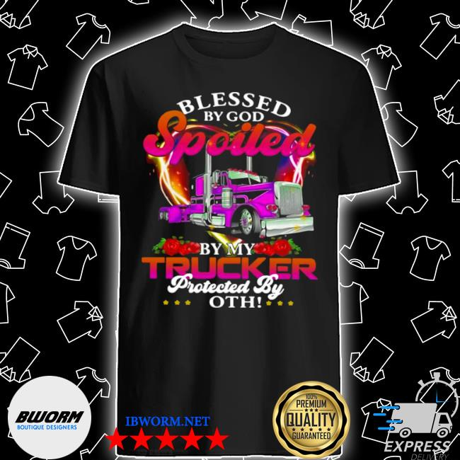Blessed by god spoiled by my trucker protected by both shirt