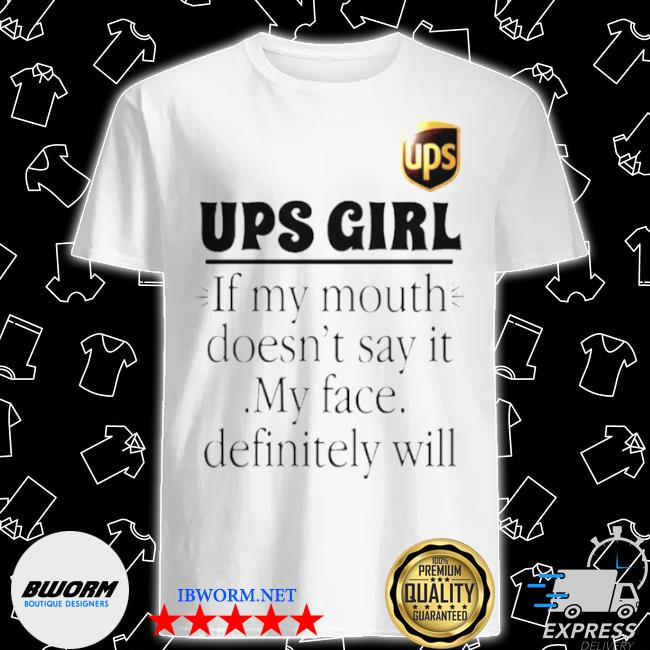 Ups girl if my mouth doesnt say it my face definitely will shirt