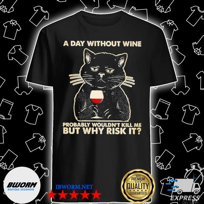 Black cat a day without wine probably wouldn't kill me but why risk it wine shirt