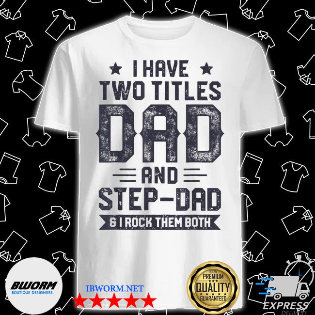 I have two titles dad and step dad fathers day daddy shirt