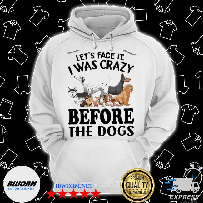 Let's Face It I Was Crazy Before The Dogs s Classic Hoodie