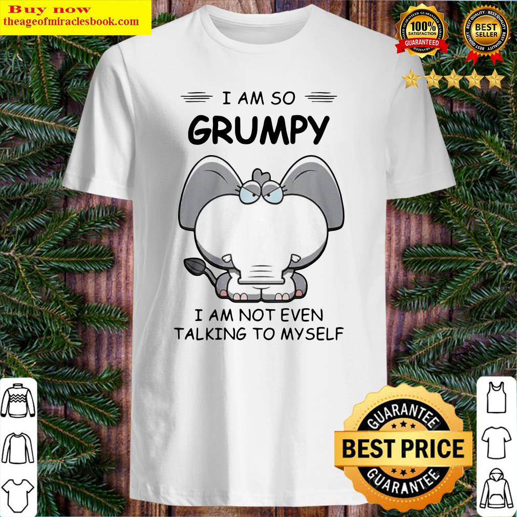 Elephant I Am So Grumpy I Am Not Even Talking To My Self Shirt