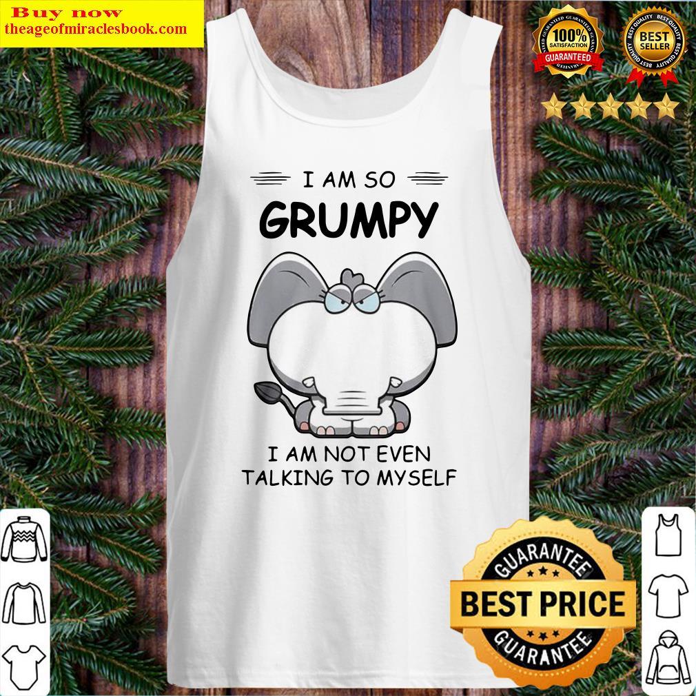 Elephant I Am So Grumpy I Am Not Even Talking To My Self Tank Top