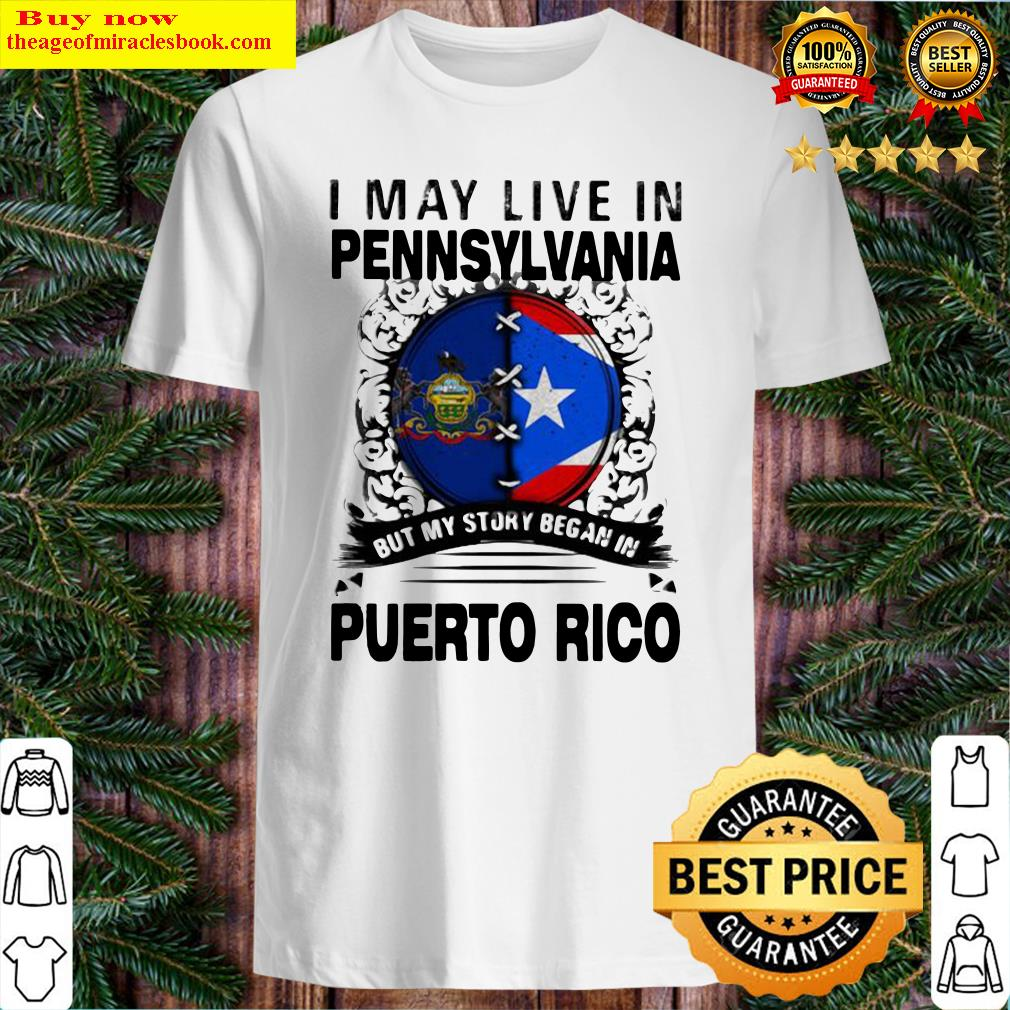 I MAY LIVE IN PENNSYLVANIA BUT MY STORY BEGAN IN PUERTO RICO FLAG Shirt