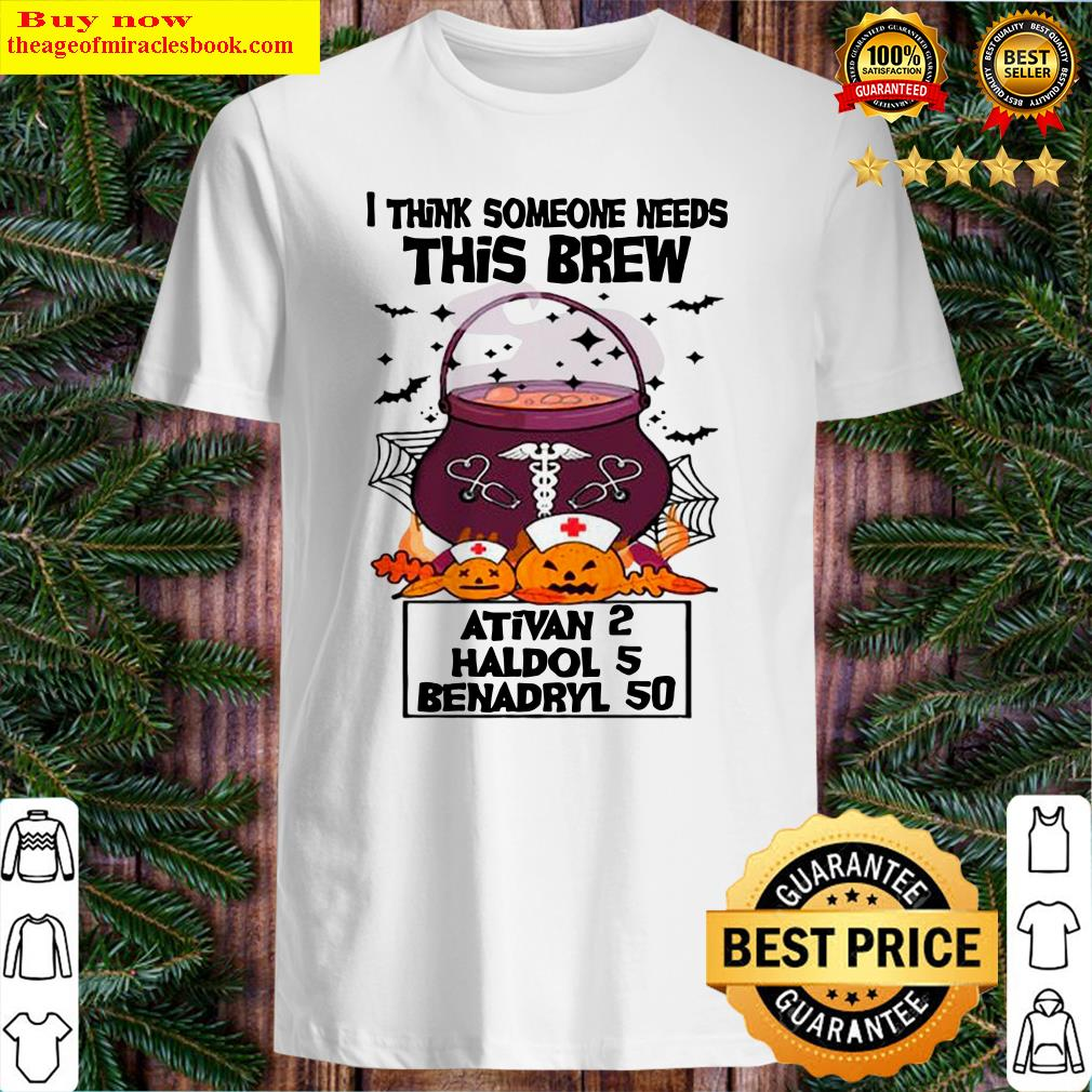 I Think Someone Needs This Brew Ativan 2 Haldol 5 Benadryl 50 Halloween Nurse Shirt