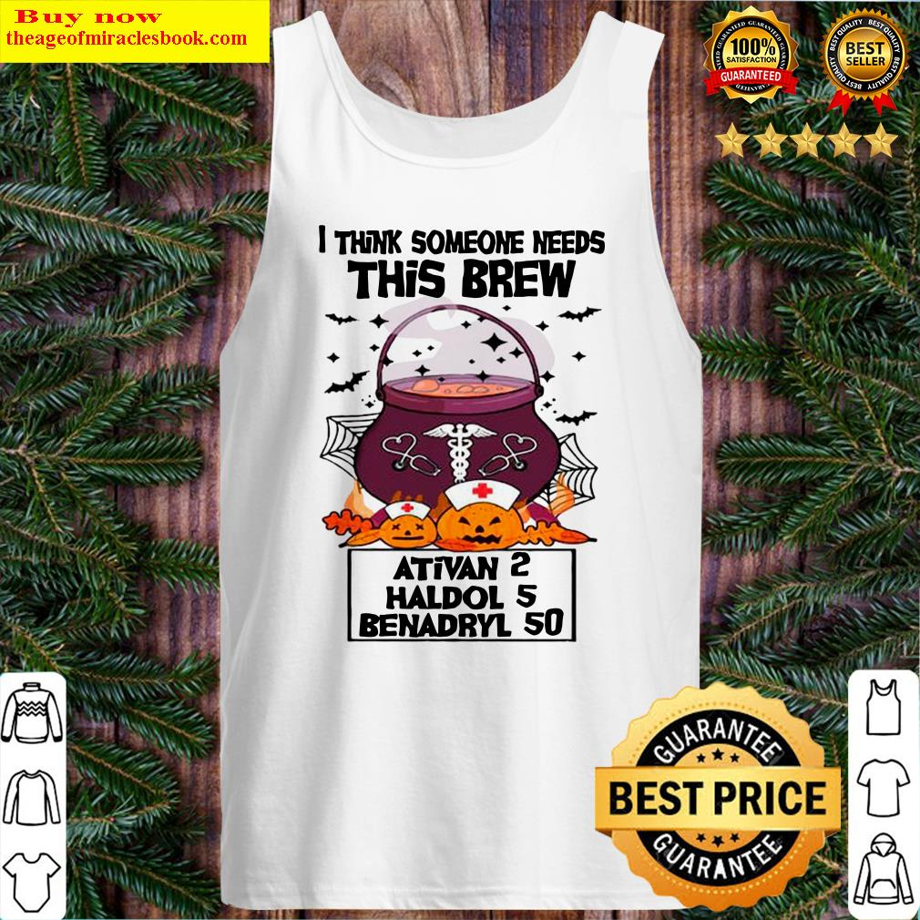 I Think Someone Needs This Brew Ativan 2 Haldol 5 Benadryl 50 Halloween Nurse Tank Top