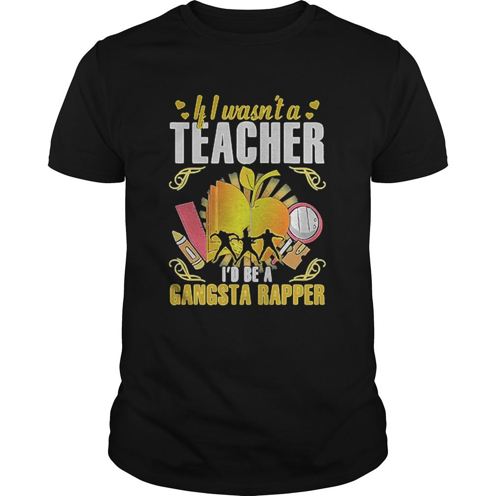 If I Wasnt a Teacher Id Be a Gangsta Rapper Unisex