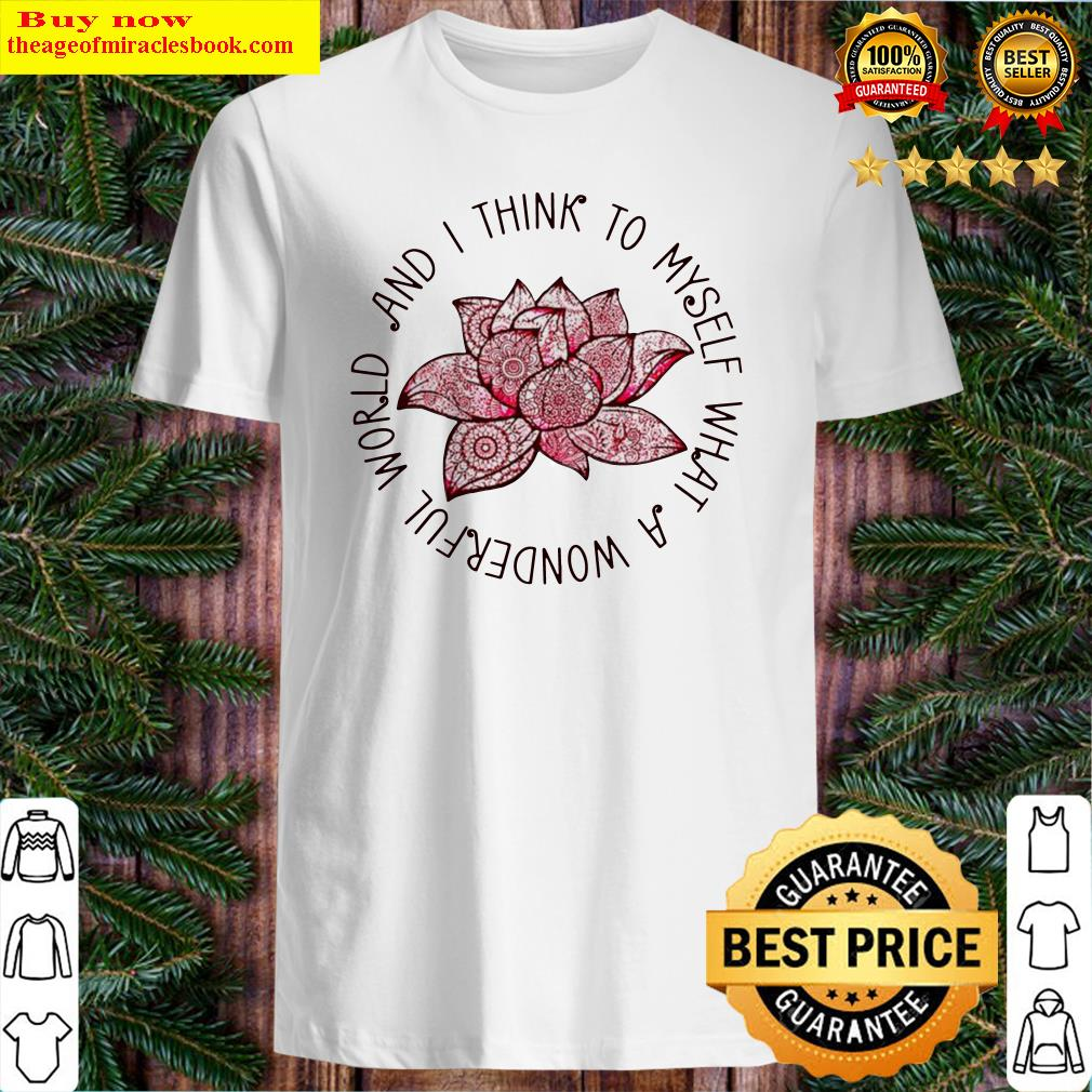 Lotus and I think to myself what a wonderful world Shirt