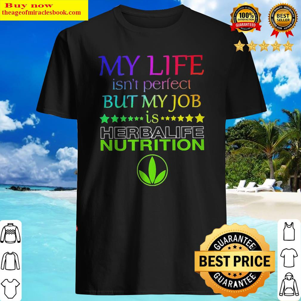 My life isn't perfect but my job is Herbalife Nutrition Shirt