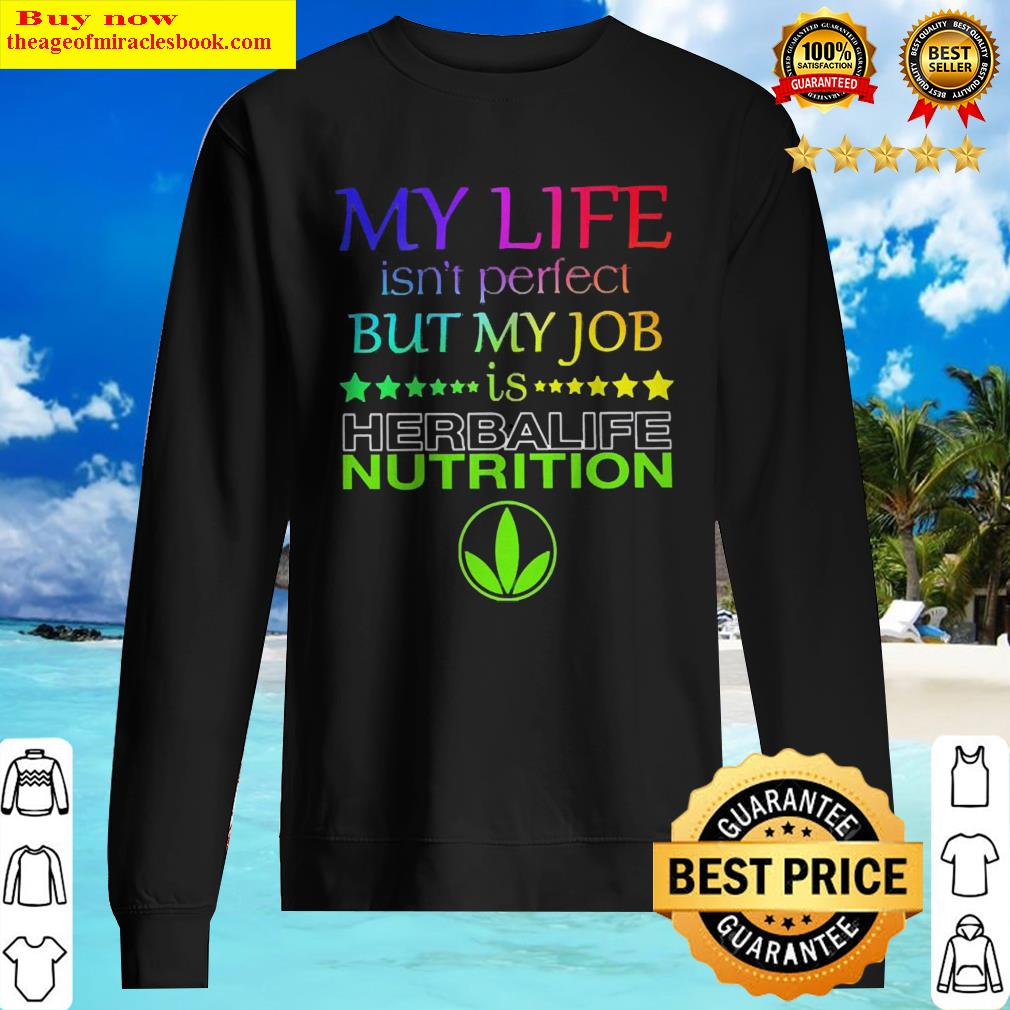 My life isn't perfect but my job is Herbalife Nutrition Sweater