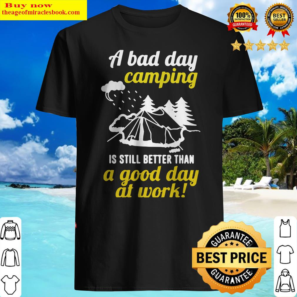 Official A Bad Day Camping Is Still Better Than A Good Day At Work Shirt