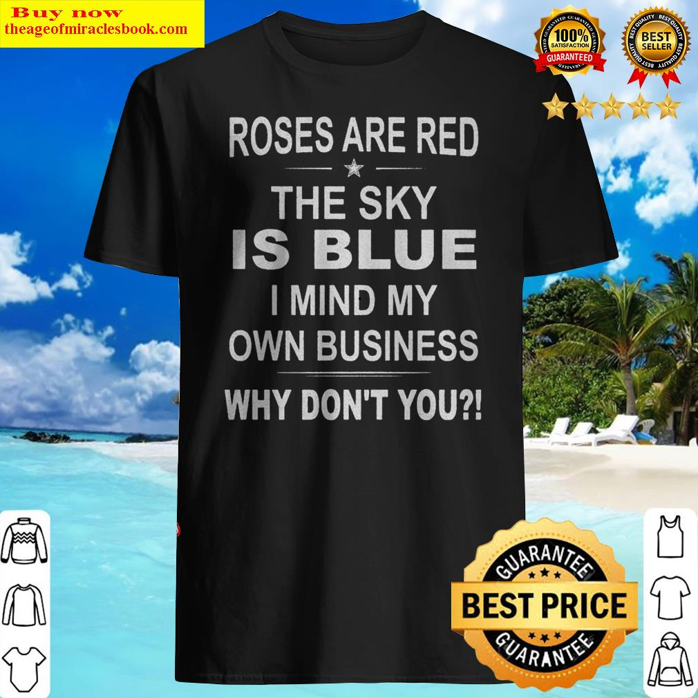 Official Roses Are Red The Sky Is Blue I Mind My Own Business Why Don't You Shirt