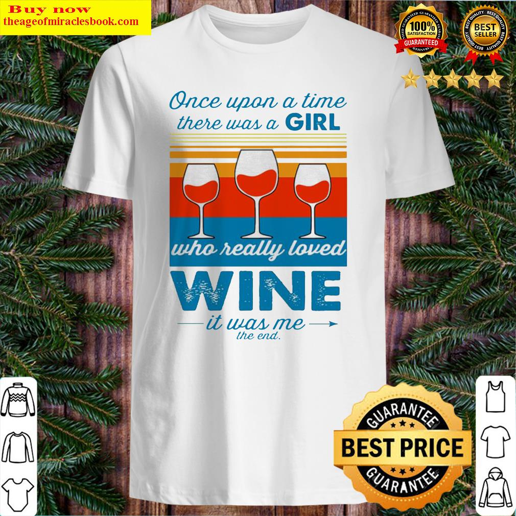 Once upon a time there was a girl who really loved wine it was me vintage Shirt