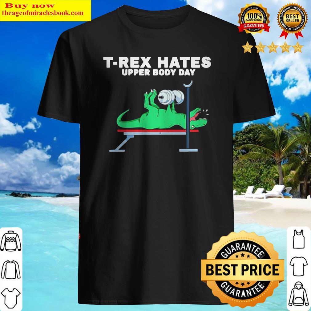 T-rex hates upper body day Shirt