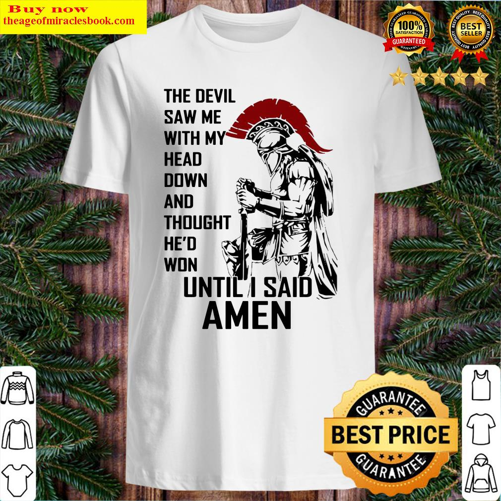 the-devil-saw-me-with-my-head-down-and-thought-he-d-won-until-i-said-amen Shirt