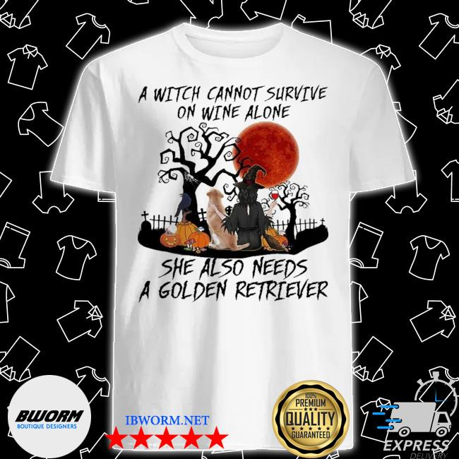 A witch cannot survive on wine alone she also needs a golden retriever shirt