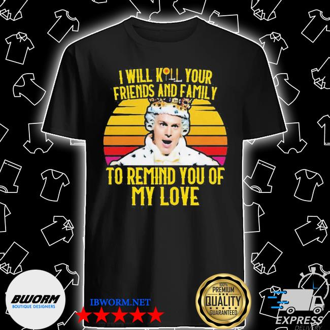 I will kill your friends and family to remind you of my love king george vintage retro shirt