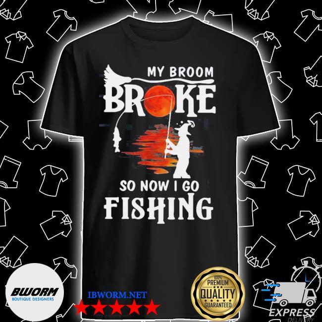 My broom broke so now I go fishing halloween shirt