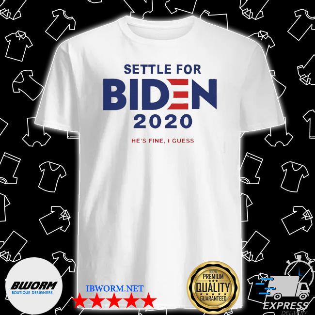 Settle for biden 2020 he is fine I guess shirt
