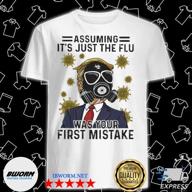 Donald Trump wearing mask assuming It's just the flu was your first mistake shirt