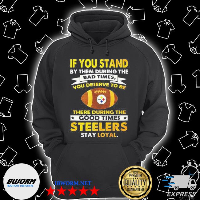 Official if you stand by them during the bad times you deserve to be there during the good times steelers stay loyal s Unisex Hoodie