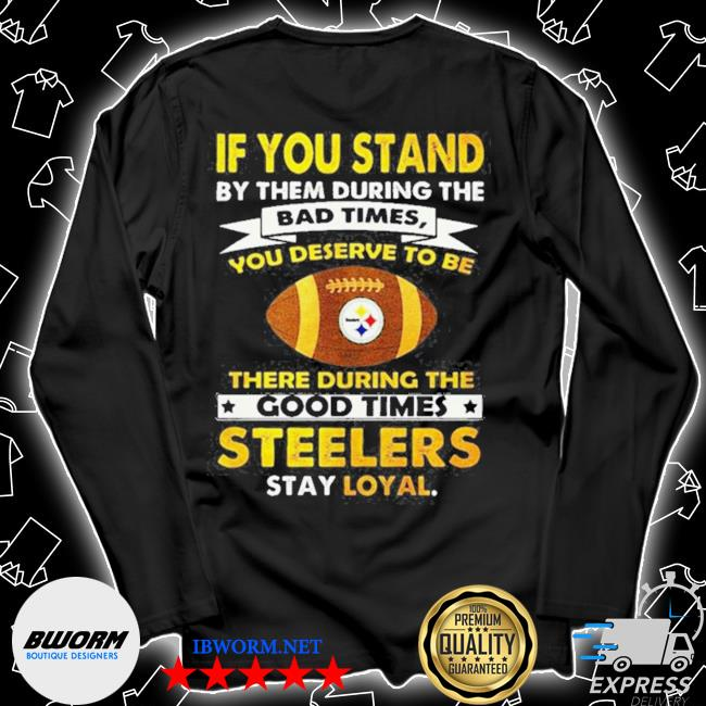 Official if you stand by them during the bad times you deserve to be there during the good times steelers stay loyal s Unisex Long Sleeve Tee