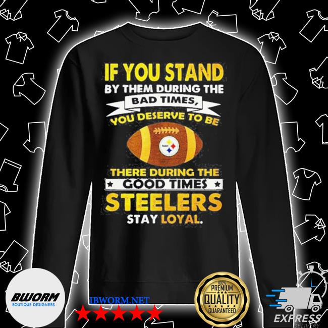 Official if you stand by them during the bad times you deserve to be there during the good times steelers stay loyal s Unisex Sweatshirt