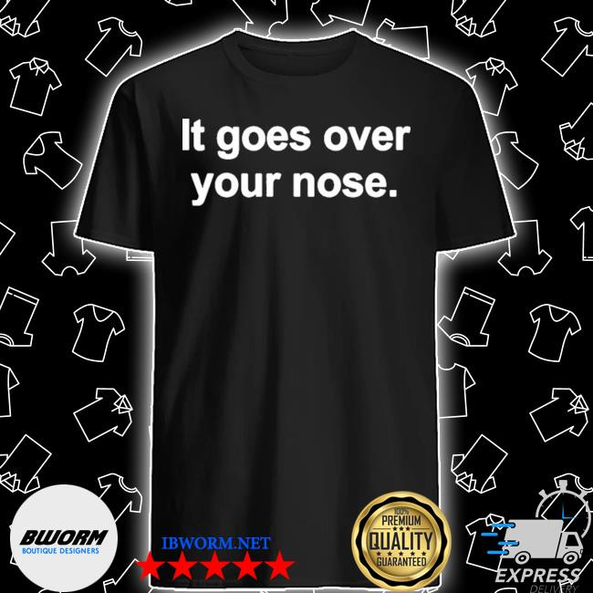 Official it goes over your nose shirt