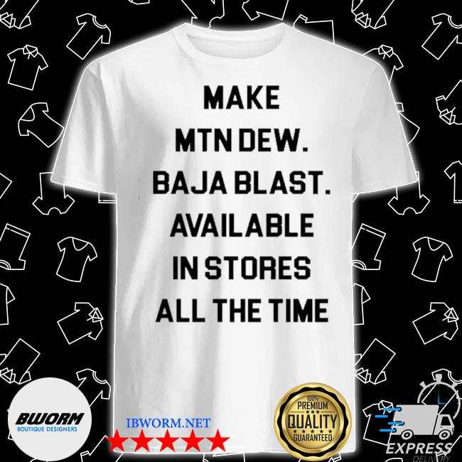 Official make mtn dew baja blast available in stores all the time shirt