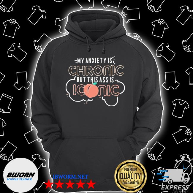 Official my anxiety is chronic but this ass is iconic s Unisex Hoodie