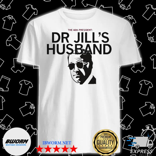 The 46th president dr jill's husband shirt